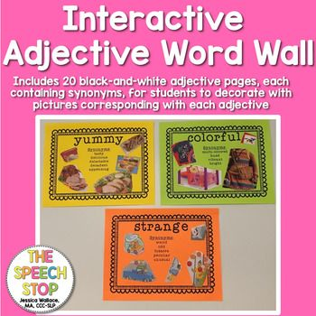 This adjective word wall includes 20 pages, each containing one adjective and a set of synonyms.  Blank space is left on the page so that students can find their own pictures to complete the word wall.  This is a great resource for any classroom or speech therapy room.Adjectives included: pretty, cold, hot, clean, dirty, yummy, big, small, scary, gross, sparkling, expensive, young, old, colorful, happy, sad, angry, funny, strangeDirections for use: Print out desired adjective pages on…