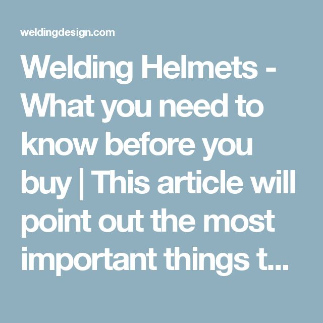 Welding Helmets - What you need to know before you buy | This article will point out the most important things to consider before investing in this important piece of safety gear