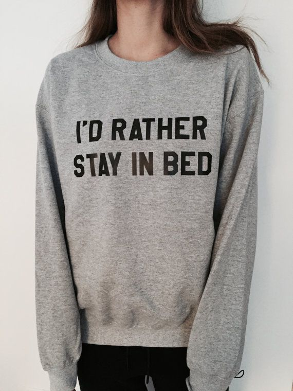 Welcome to Nalla shop :)  For sale we have these Id rather stay in bed sweatshirt!  Very popular on sites like Tumblr and blogs!   Can't find what your
