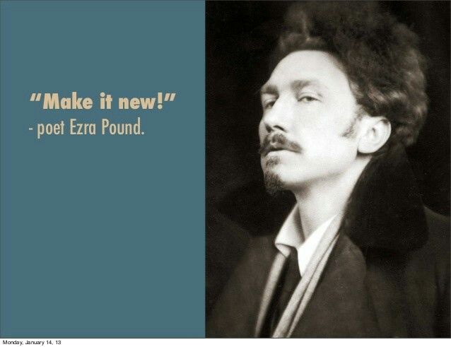 "Ezra Pound ""Make it new!"". 'Ezra Pound (1885-1972) is ""the Father of Modernism,"" because as a poet and editor and critic he inspired and encouraged artists and writers to make new art and literature in the 20th century.' http://amcultlit.weebly.com/modernist-writers.html"