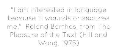 I am interested in language because it wounds or seduces me. Roland Barthes