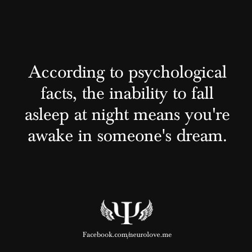 If only this were true...According to psychological facts, the inability to fall asleep at night means you're awake in someone's dream.