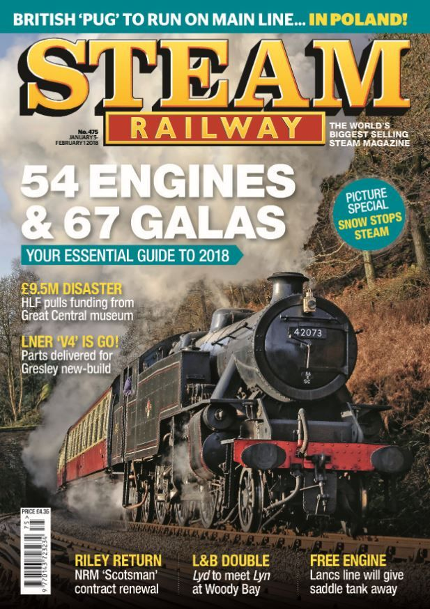 54 engines and 67 galas - your essential guide to 2018  Also in this issue: <ul>  <li>British 'Pug' to run on mainline....in Poland!</li>  <li>Picture special - snow stops steam</li>  <li>£9.5m disaster - HLF pulls funding from Great Central museum</li>  <li>LNER 'V4' is go! Parts deliverd for Gresley new-build</li>  <li>Riley return - NRM 'Scotsman' contract renewal</li>  <li>L&B Double - Lyd to meet Lyn at Woody Bay</li> </ul>