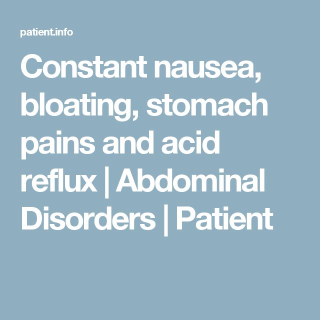 Constant nausea, bloating, stomach pains and acid reflux | Abdominal Disorders | Patient