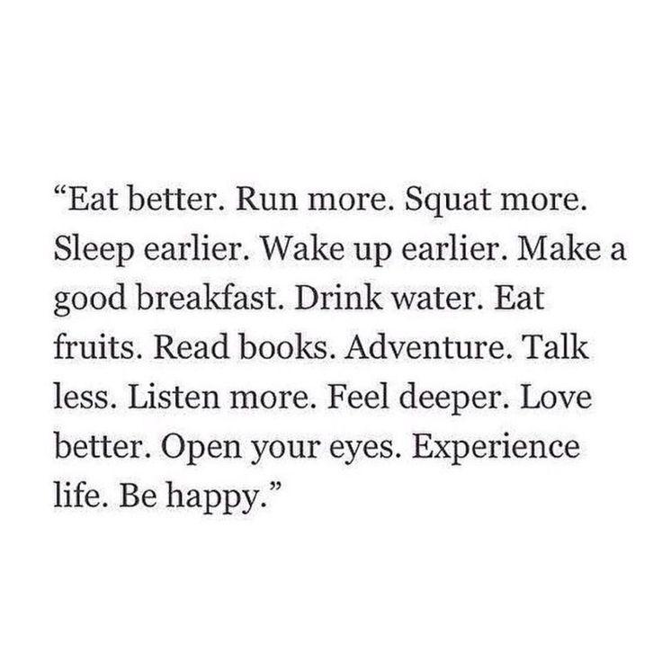 eat better. run more. squat more. sleep earlier. wake up earlier. make a good breakfast. drink water. eat fruits. read books. adventure. talk less. listen more. feel deeper. love better. open your eyes. experience life. be happy