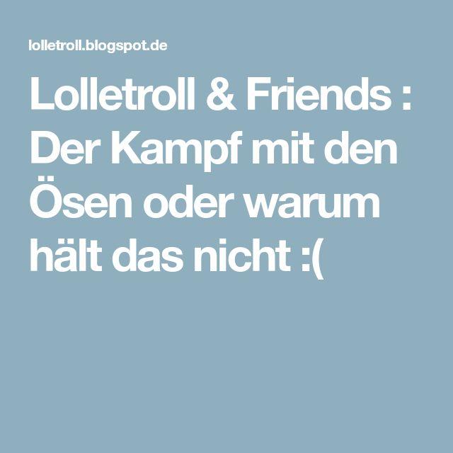 Lolletroll & Friends : Der Kampf mit den Ösen oder warum hält das nicht :(