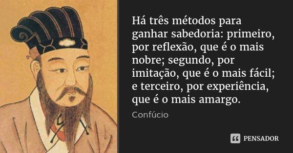 Há três métodos para ganhar sabedoria: primeiro, por reflexão, que é o mais nobre; segundo, por imitação, que é o mais fácil; e terceiro, por experiência, que é o mais amargo. — Confúcio