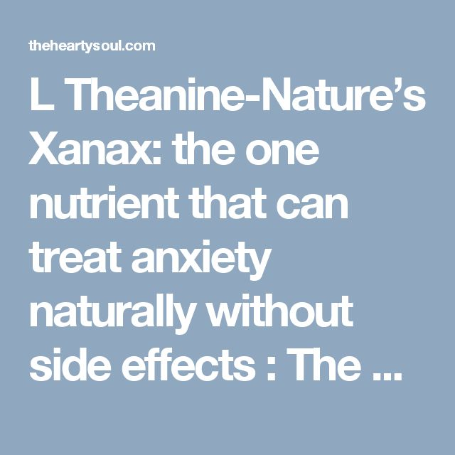 L Theanine-Nature's Xanax: the one nutrient that can treat anxiety naturally without side effects : The Hearty Soul