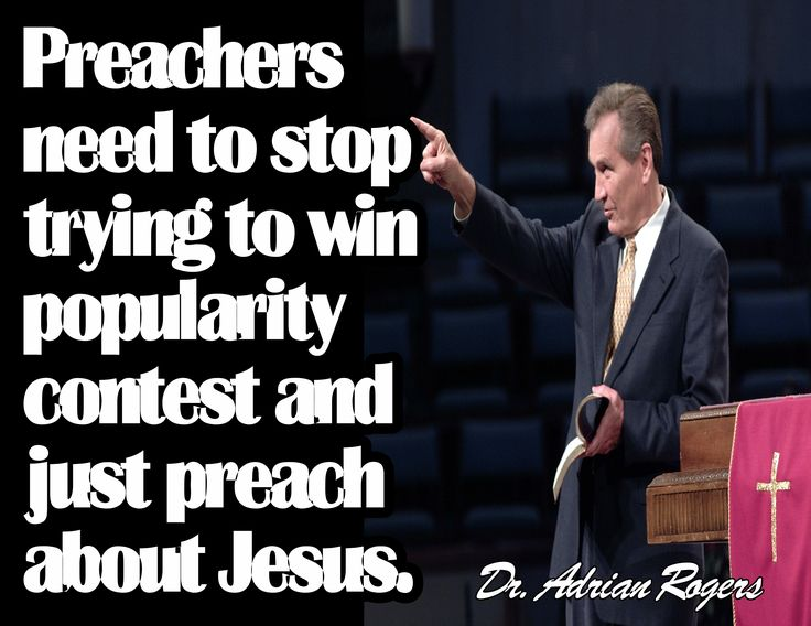Preachers need to stop trying to win popularity contest and just preach about Jesus.  Dr. Adrian Rogers