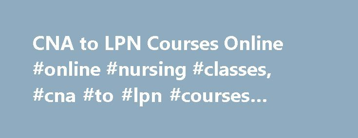 CNA to LPN Courses Online #online #nursing #classes, #cna #to #lpn #courses #online http://claim.nef2.com/cna-to-lpn-courses-online-online-nursing-classes-cna-to-lpn-courses-online/  # CNA to LPN Courses Online: Course Options and Requirements Essential Information While the nursing field has traditionally offered only in-person courses, it is now possible for students to receive the training necessary to move from CNA (certified nursing assistant) to LPN (licensed practical nurse) positions…