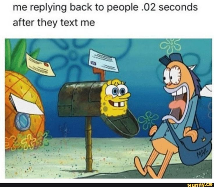 Me replying back to people .02 seconds after they text me ...