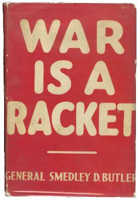 War Is A Racket By Major General Smedley Butler    General Smedley Butler's frank book shows how American war efforts were animated by big-business interests. This extraordinary argument against war by an unexpected proponent is relevant now more than ever.