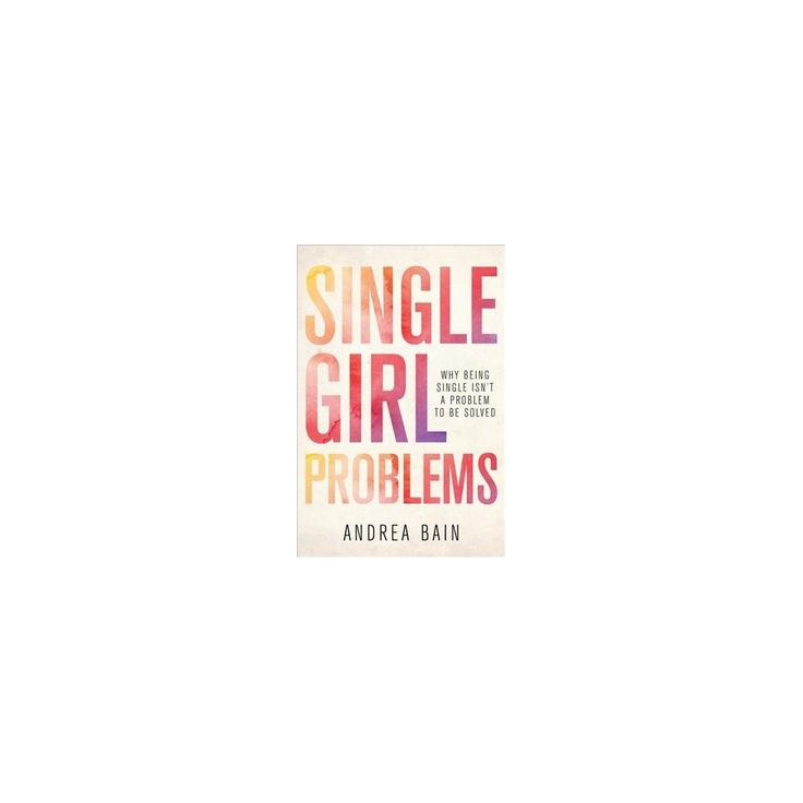 Single Girl Problems : Why Being Single Isn't a Problem to Be Solved (Paperback) (Andrea Bain)