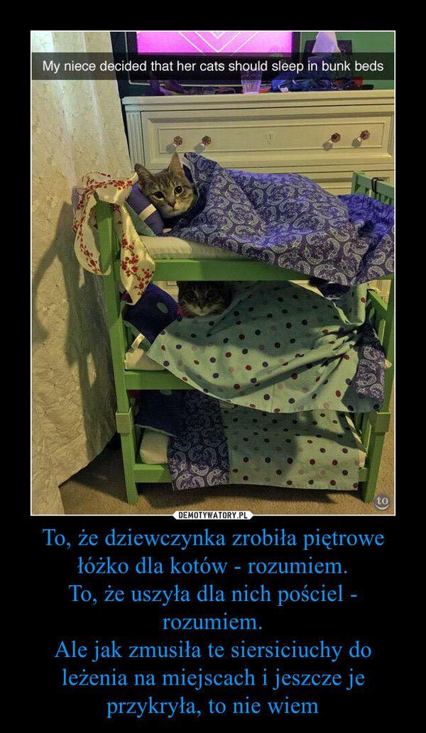 To, że dziewczynka zrobiła piętrowe łóżko dla kotów - rozumiem. To, że uszyła dla nich pościel - rozumiem. Ale jak zmusiła te siersiciuchy do leżenia na miejscach i jeszcze je przykryła, to nie wiem –