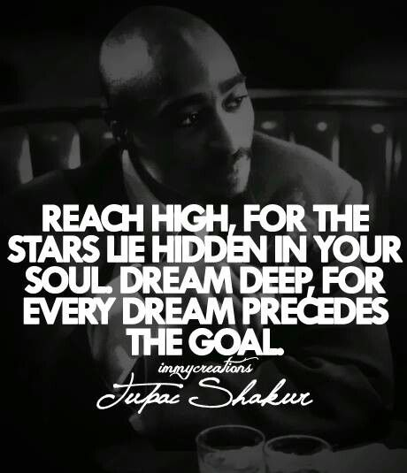 Tupac Shakur - 'Reach high, for the stars lie hidden in your soul. Dream deep, for every dream precedes the goal.'