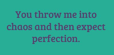 You throw me into chaos and then expect perfection....