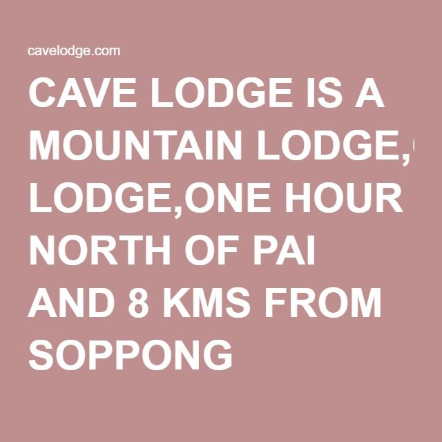 CAVE LODGE IS A MOUNTAIN LODGE,ONE HOUR NORTH OF PAI AND 8 KMS FROM SOPPONG