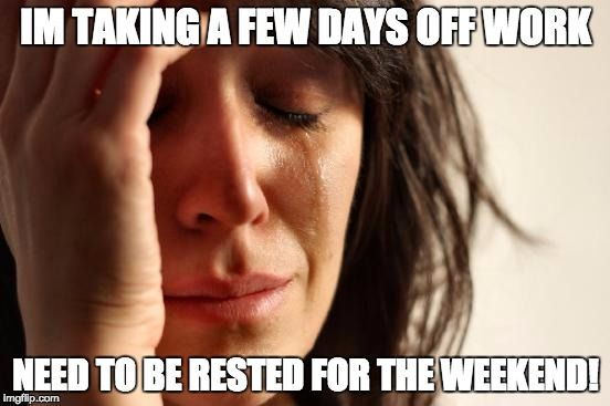 First World Problems Meme   IM TAKING A FEW DAYS OFF WORK NEED TO BE RESTED FOR THE WEEKEND!   image tagged in memes,first world problems   made w/ Imgflip meme maker