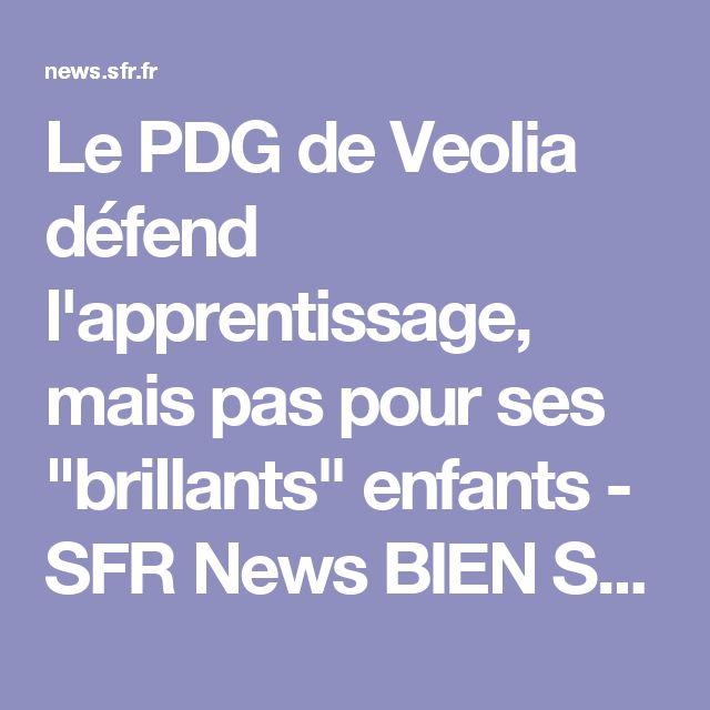 """Le PDG de Veolia défend l'apprentissage, mais pas pour ses """"brillants"""" enfants - SFR News   BIEN  SUR ?"""