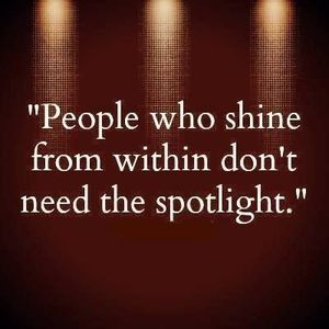 People who shine from within don't need the spotlight!