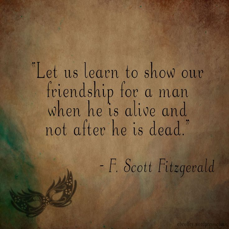 "F. Scott Fitzgerald Quote - Author Quote - ""Let us learn to show our friendship for a man when he is alive and not after he is dead."" Designed by ebcoffey.wordpress.com"