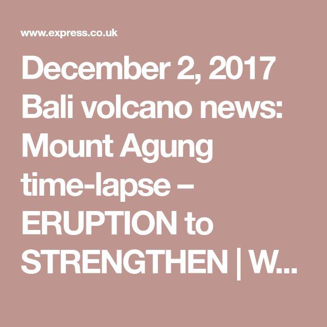 December 2, 2017 Bali volcano news: Mount Agung time-lapse – ERUPTION to STRENGTHEN | World | News | Express.co.uk