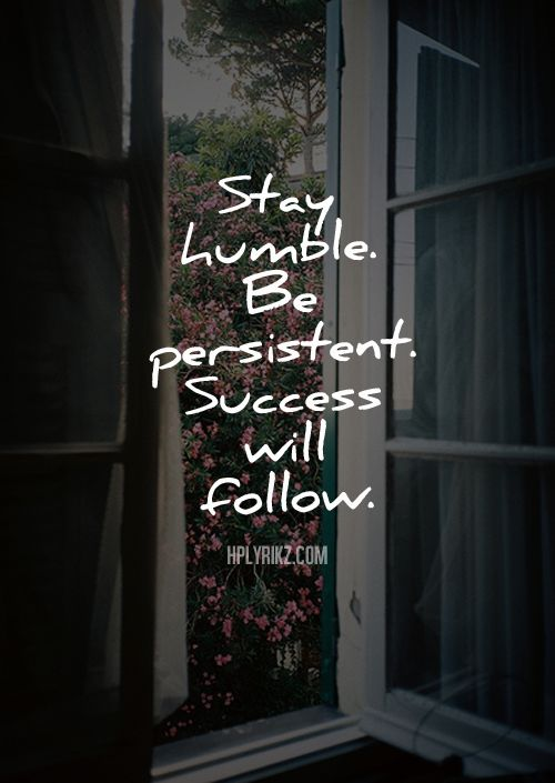 Stay humble, Be persistent, Success will follow. Quote