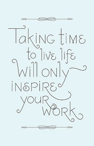 Quote: Taking time to live will only inspire your work.