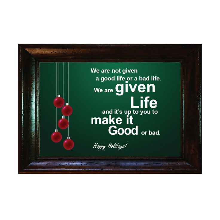 Words for Life - We are not given a good life or a bad life. We are given Life and it's up to you to make it Good or bad. - Happy Holidays  Custom made Bible picture frame/Quote available from $3.9  Langham Mall Unit 2333 & 2335 Level 2, 8339 Kennedy Road, Markham, Ontario, Canada  www.OneOfAKaind,com