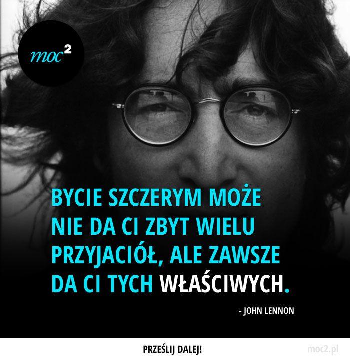 """""""Bycie szczerym może nie da ci zbyt wielu przyjaciół, ale zawsze da ci tych właściwych."""" - John Lennon"""