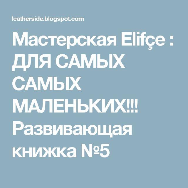Мастерская Elifçe : ДЛЯ САМЫХ САМЫХ МАЛЕНЬКИХ!!! Развивающая книжка №5