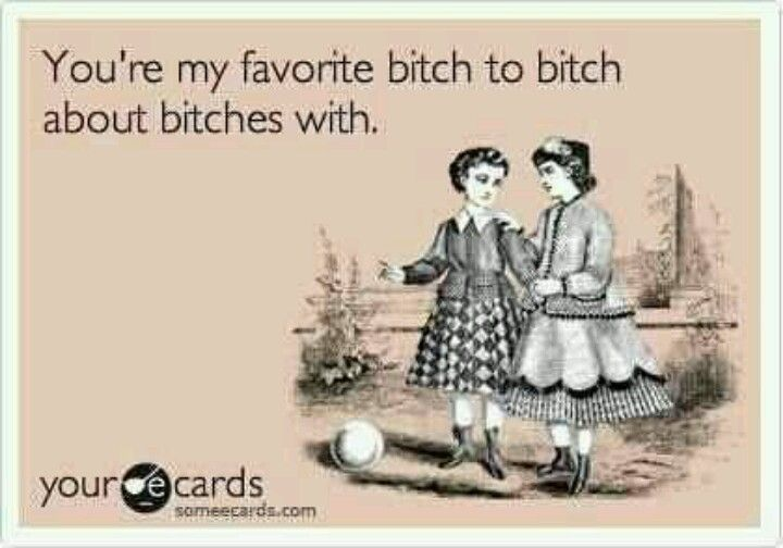 you're my favorite bitch to bitch about bitches with.