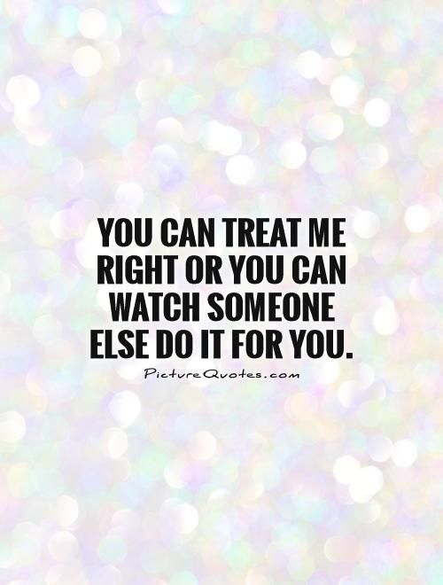 You can treat me right or you can watch someone else do it for you. Treat her right quotes on PictureQuotes.com.