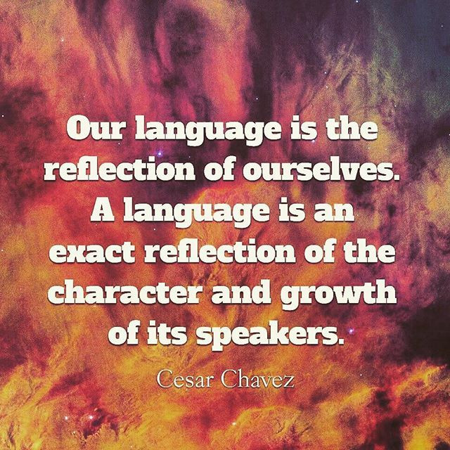 """""""Our language is the reflection of ourselves. A language is an exact reflection of the character and growth of its speakers."""" Cesar Chavez   #language #communication #wordsaretools #quotes #cesarchavez #culture #grammar #vocabulary #character #growth #reflection #mirrorofcultures #strength #wordshavepower #words #vehemenceandemergence #voiceofthevoiceless"""
