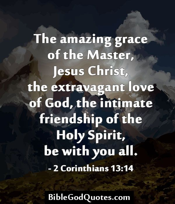 The amazing grace of the Master, Jesus Christ, the extravagant love of God, the intimate friendship of the Holy Spirit, be with you all. – 2 Corinthians 13:14   BibleGodQuotes.com