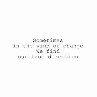 Sometimes in the wind of change we find our true direction Thx...