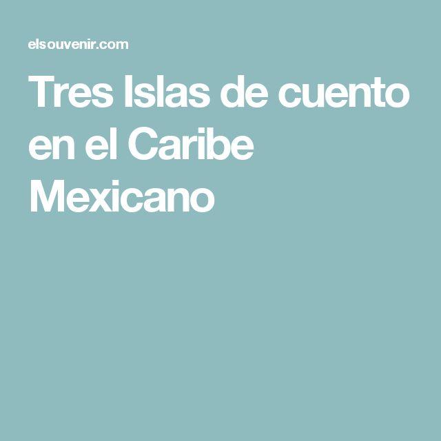 Tres Islas de cuento en el Caribe Mexicano