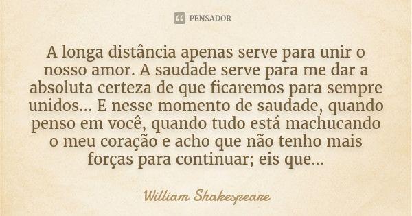 A longa distância apenas serve para unir o nosso amor. A saudade serve para me dar a absoluta certeza de que ficaremos para sempre unidos... E nesse momento de saudade, quando penso em você, quando... — William Shakespeare