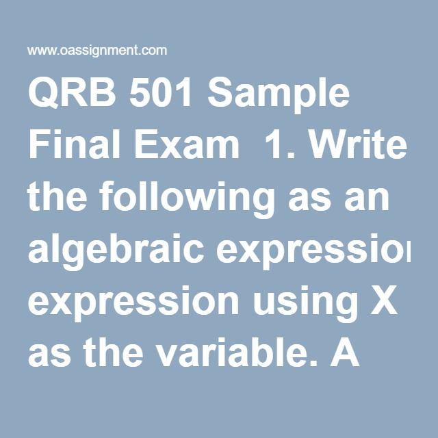 QRB 501 Sample Final Exam  1. Write the following as an algebraic expression using X as the variable. A number decreased by 25 and multiplied by 4  2. Write the following as an algebraic expression using X as the variable: Five more than the product of 7 and a number  3. Write the following as an algebraic expression using X as the variable: A number subtracted from -7  4. Solve 4(3^2) + 7(3 + 9) - (-6)  5). Solve 3(3^2) – 8(9 - 2)/2  6. Solve - 3 – (-2 + 4) -5  7). Identify the variable…