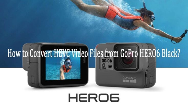 How to Convert HEVC Video Files from GoPro HERO6 Black?