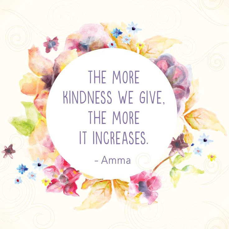 """The more kindness we give, the more it increases."" - Amma (Mata Amritanandamayi)"