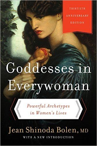 Goddesses in Everywoman: Thirtieth Anniversary Edition: Powerful Archetypes in Women's Lives: Jean Shinoda, M.D.