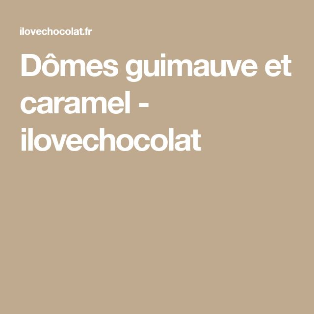 Dômes guimauve et caramel - ilovechocolat