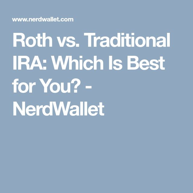 Roth vs. Traditional IRA: Which Is Best for You? - NerdWallet