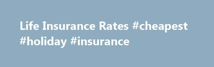 Life Insurance Rates #cheapest #holiday #insurance http://insurance.nef2.com/life-insurance-rates-cheapest-holiday-insurance/  #life insurance rates # Life Insurance Rates As with many purchases in life, cost is an important consideration. But shopping around to get the best rate on life insurance is a bit more complicated than looking for the best price... Read more