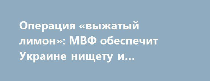 Операция «выжатый лимон»: МВФ обеспечит Украине нищету и деградацию http://rusdozor.ru/2016/10/05/operaciya-vyzhatyj-limon-mvf-obespechit-ukraine-nishhetu-i-degradaciyu/  За пригоршню долларов киевские власти верно продолжают держать курс на антисоциальные реформы. При этом многочисленные «побочные эффекты» выдаются за желаемый и позитивный результат. Международный валютный фонд опубликовал меморандум о сотрудничестве с Украиной. Хотя раскрытия договоренностей очень ждали, нельзя сказать…