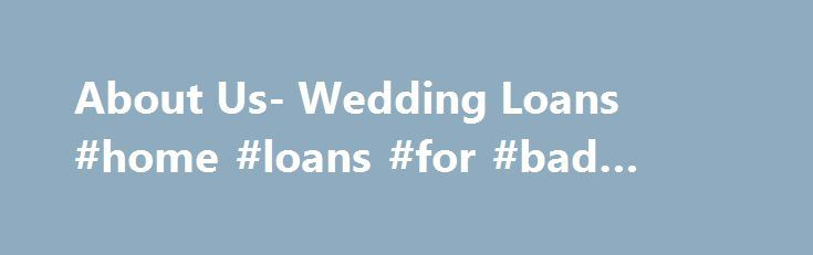 About Us- Wedding Loans #home #loans #for #bad #credit http://loans.remmont.com/about-us-wedding-loans-home-loans-for-bad-credit/  #wedding loans # About Us Wedding Loans is a leading financial institution with specialization in offering financial aid for wedding requirements. Our prime concern is to assist individuals in availing fund so as to satisfy financial requirements well at time. People want wedding arrangements to be fabulous and we assist to turn this dream into […]The post About…