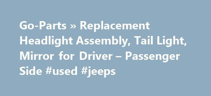 Go-Parts » Replacement Headlight Assembly, Tail Light, Mirror for Driver – Passenger Side #used #jeeps http://auto.remmont.com/go-parts-replacement-headlight-assembly-tail-light-mirror-for-driver-passenger-side-used-jeeps/  #cheap auto parts online # Replacement Headlight Assembly, Tail Light, Mirror for Driver & Passenger Side Whether you're a car enthusiast or just want to take care of your ride, having the right parts can make all the difference. Cheap car parts can cause unintended…