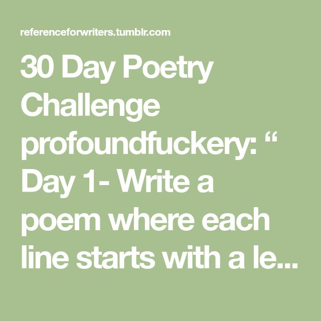 """30 Day Poetry Challenge profoundfuckery: """" Day 1- Write a poem where each line starts with a letter from your first name (an acrostic). It can be about anything, but it should not be about you or your..."""