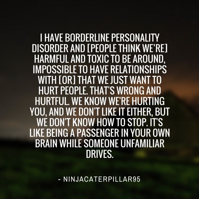 #mentalhealth Misconception:  I have Borderline Personality Disorder and [people think we're] harmful and toxic to be around, impossible to have relationships with [or] that we just want to hurt people. That's wrong and hurtful. We know we're hurting you, and we don't like it either, but we don't know how to stop. It's like being a passenger in your own brain while someone unfamiliar drives.